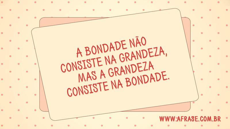 Frases De Bondade E Humildade: Bondade E Grandeza