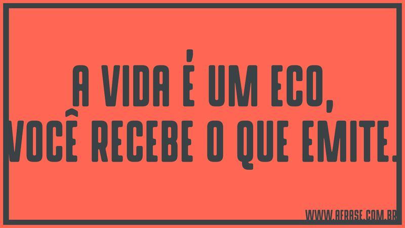 A Vida é Um Eco Se Você Não Está Gostando Do Que Está: Famosos A Vida é Um Eco Você Recebe O Que Emite EX87